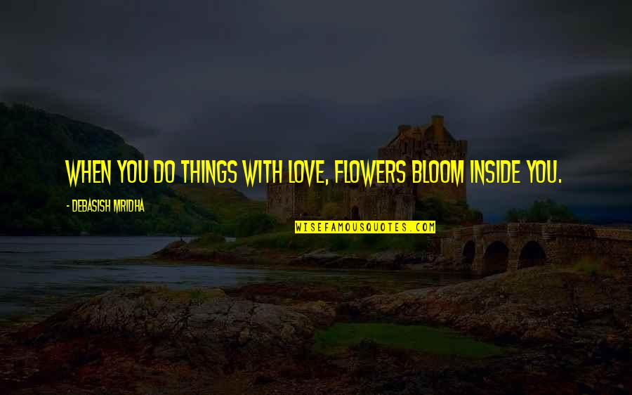 Flowers Bloom Love Quotes By Debasish Mridha: When you do things with love, flowers bloom