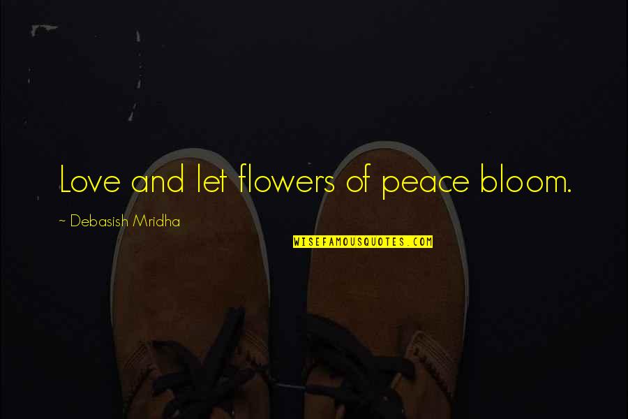Flowers Bloom Love Quotes By Debasish Mridha: Love and let flowers of peace bloom.