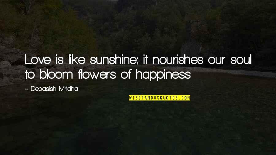 Flowers Bloom Love Quotes By Debasish Mridha: Love is like sunshine; it nourishes our soul