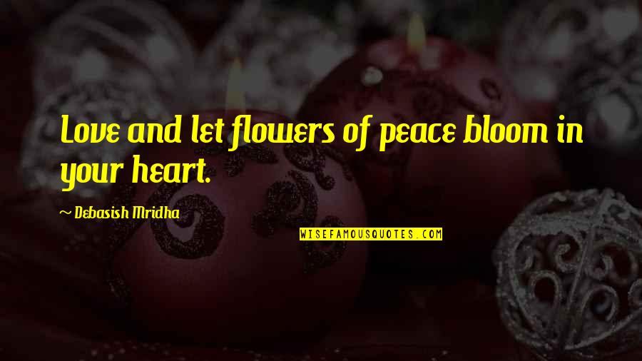 Flowers Bloom Love Quotes By Debasish Mridha: Love and let flowers of peace bloom in