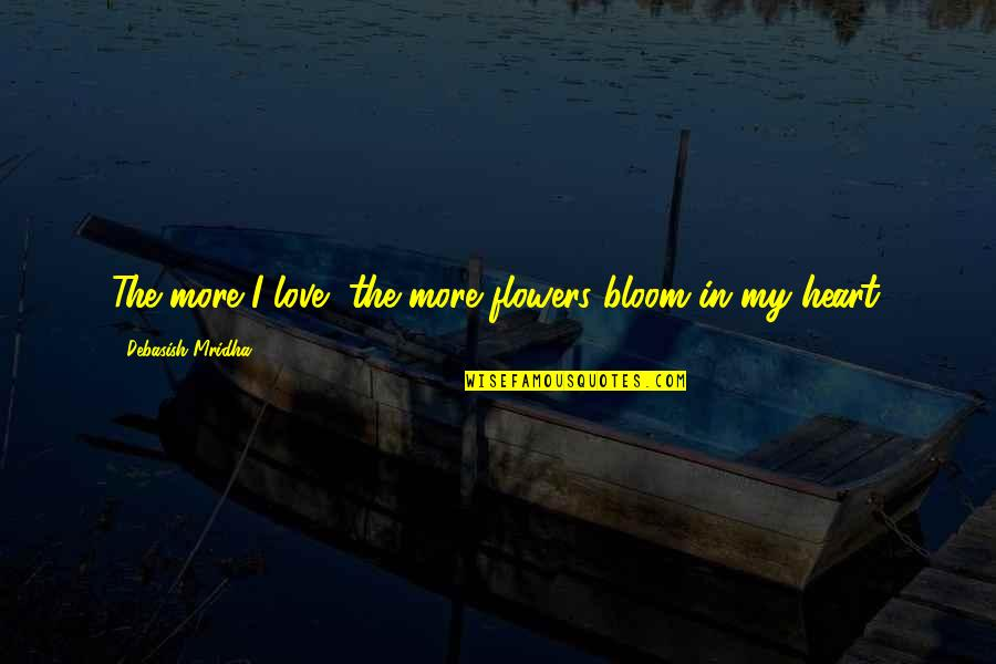 Flowers Bloom Love Quotes By Debasish Mridha: The more I love, the more flowers bloom