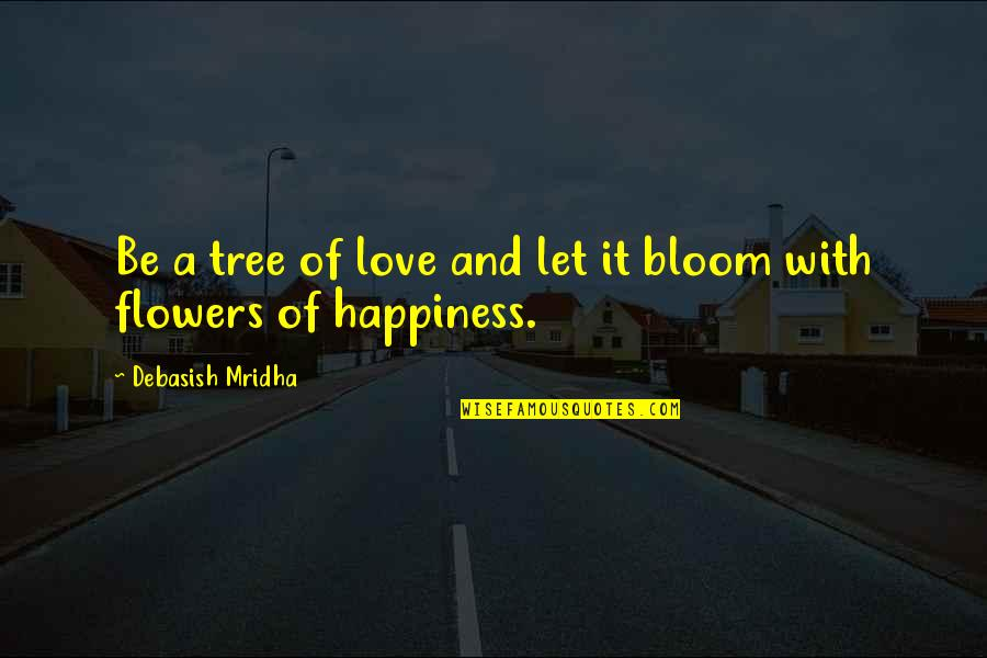 Flowers Bloom Love Quotes By Debasish Mridha: Be a tree of love and let it