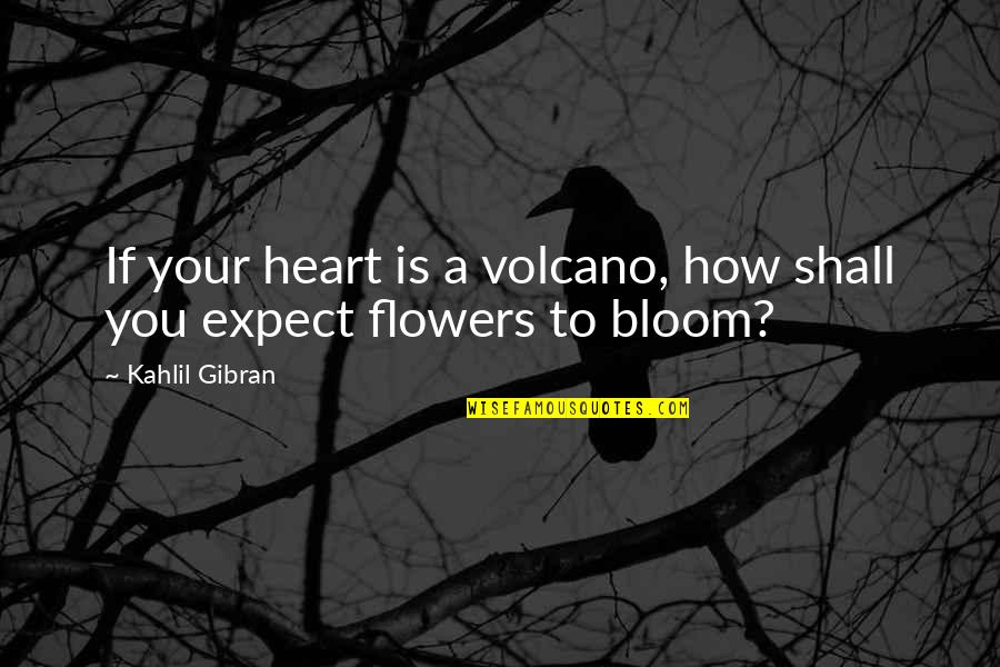 Flowers Bloom Love Quotes By Kahlil Gibran: If your heart is a volcano, how shall