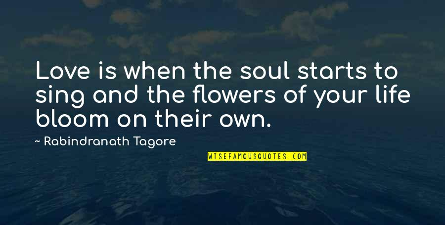 Flowers Bloom Love Quotes By Rabindranath Tagore: Love is when the soul starts to sing