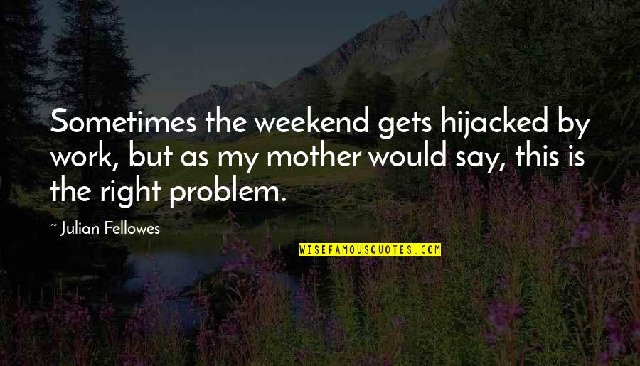 Flowers For Algernon Quotes By Julian Fellowes: Sometimes the weekend gets hijacked by work, but