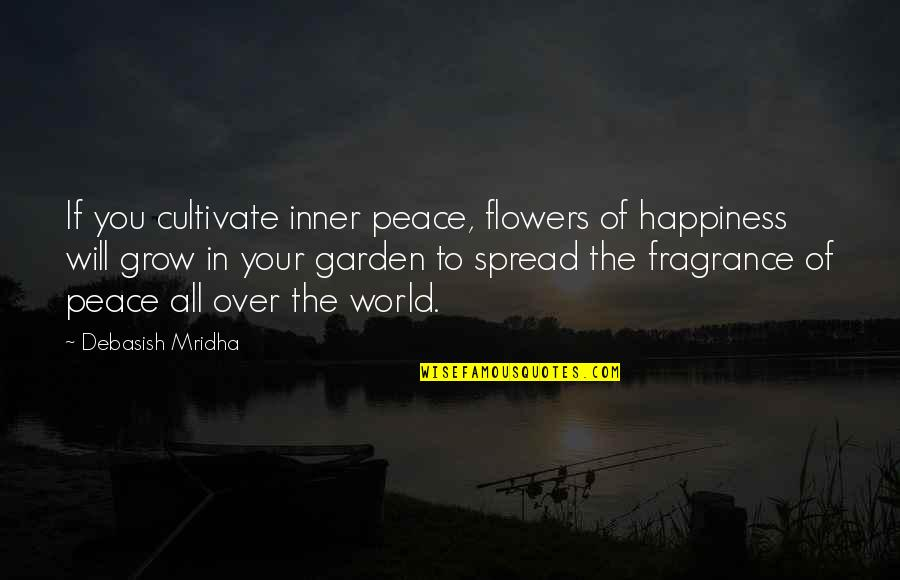 Flowers From My Garden Quotes By Debasish Mridha: If you cultivate inner peace, flowers of happiness