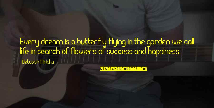 Flowers From My Garden Quotes By Debasish Mridha: Every dream is a butterfly flying in the