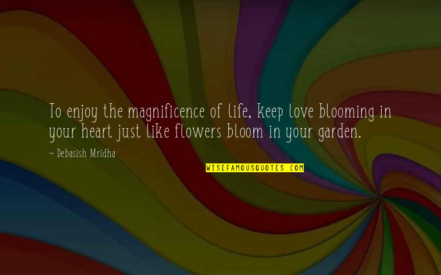 Flowers From My Garden Quotes By Debasish Mridha: To enjoy the magnificence of life, keep love