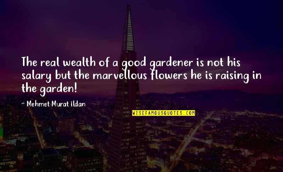 Flowers From My Garden Quotes By Mehmet Murat Ildan: The real wealth of a good gardener is