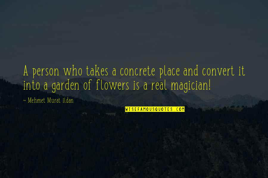 Flowers From My Garden Quotes By Mehmet Murat Ildan: A person who takes a concrete place and