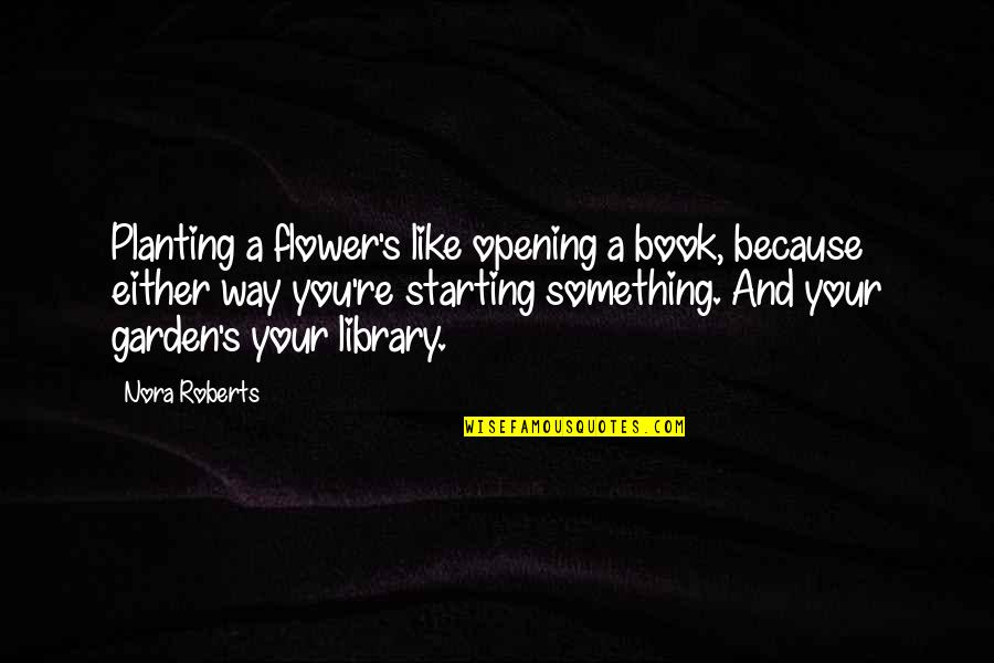 Flowers From My Garden Quotes By Nora Roberts: Planting a flower's like opening a book, because
