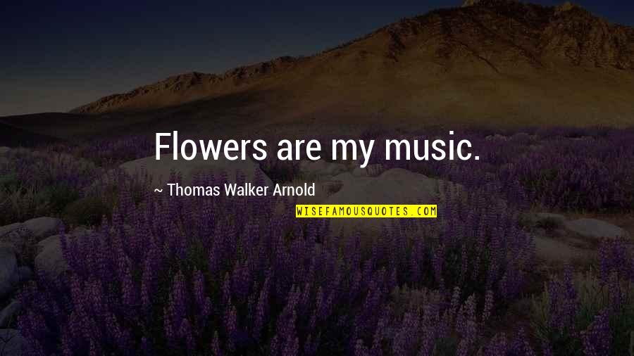 Flowers From My Garden Quotes By Thomas Walker Arnold: Flowers are my music.