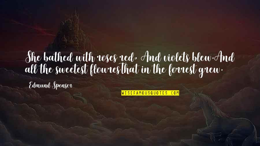 Flowres Quotes By Edmund Spenser: She bathed with roses red, And violets blew.And