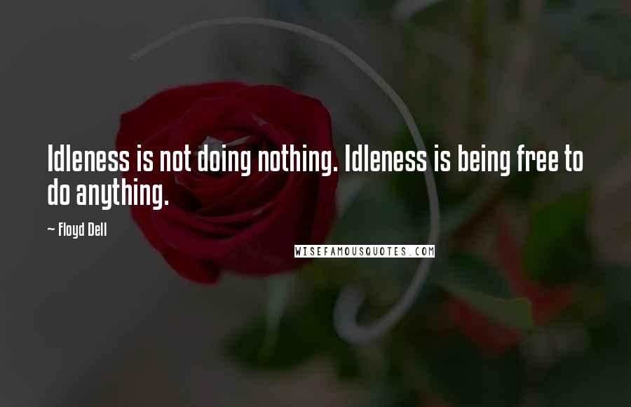 Floyd Dell quotes: Idleness is not doing nothing. Idleness is being free to do anything.