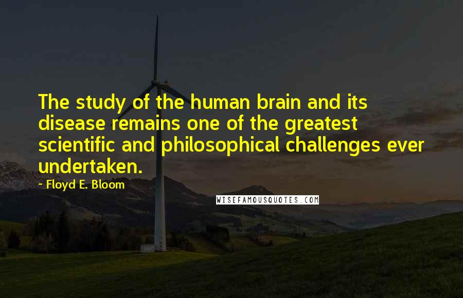 Floyd E. Bloom quotes: The study of the human brain and its disease remains one of the greatest scientific and philosophical challenges ever undertaken.