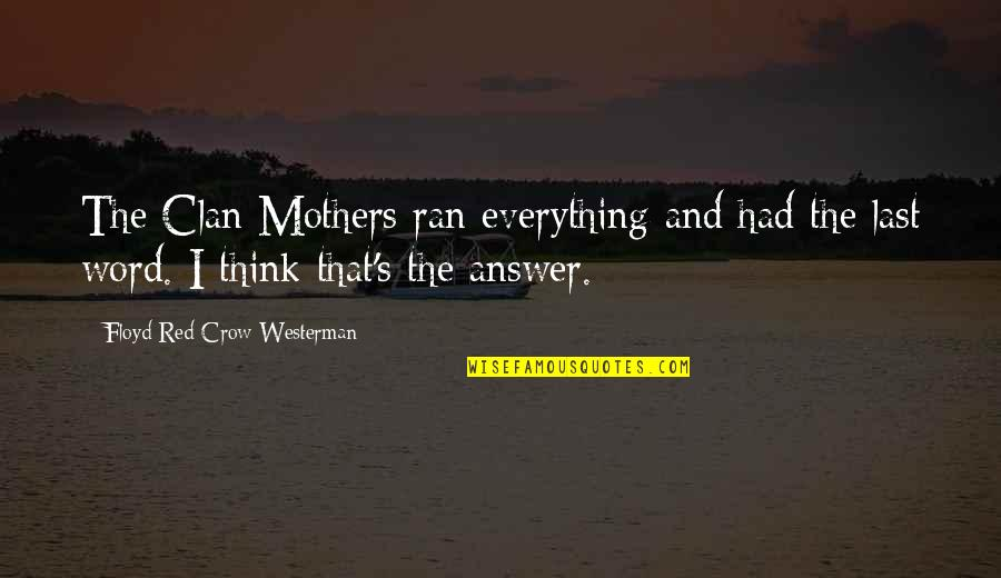 Floyd Red Crow Quotes By Floyd Red Crow Westerman: The Clan Mothers ran everything and had the
