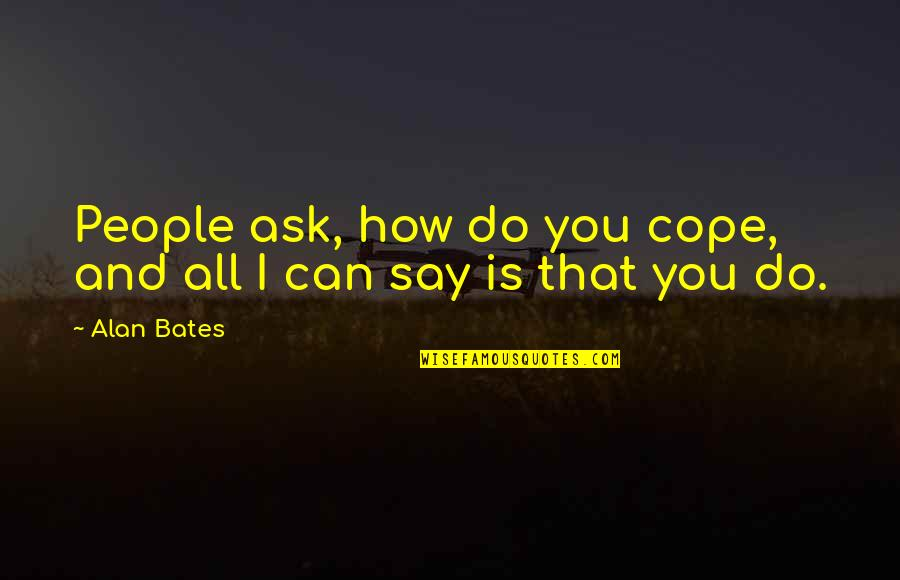 Fluxes Quotes By Alan Bates: People ask, how do you cope, and all