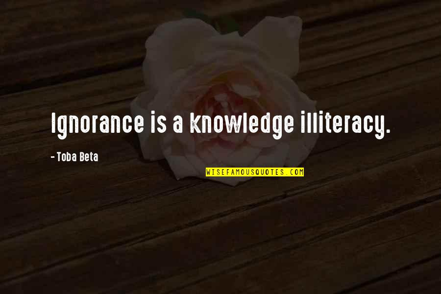 Fluxes Quotes By Toba Beta: Ignorance is a knowledge illiteracy.