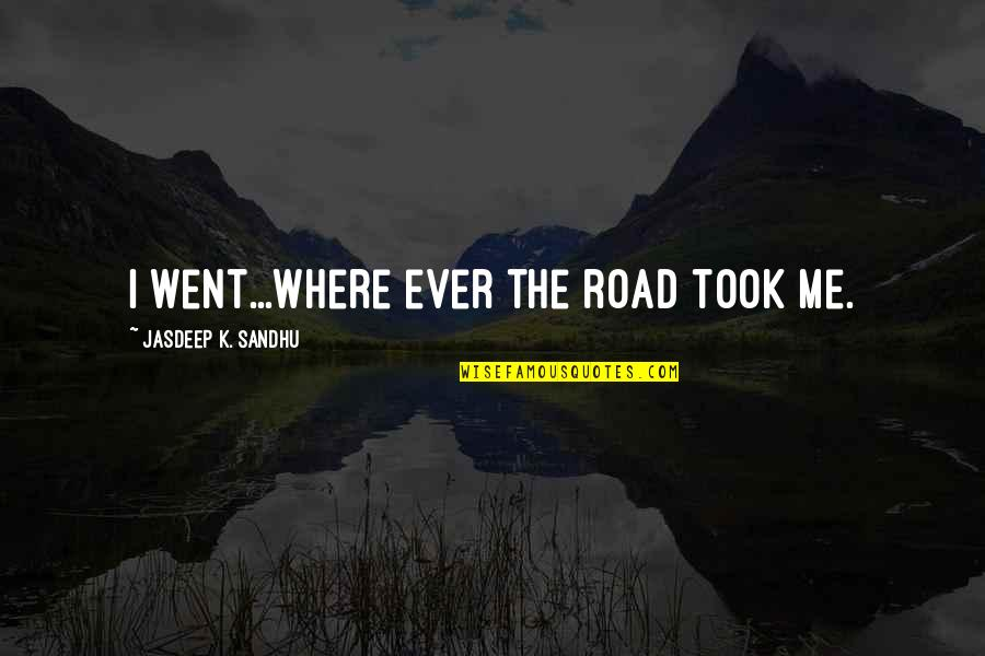 Fly Girl Quotes By Jasdeep K. Sandhu: I went...where ever the road took me.