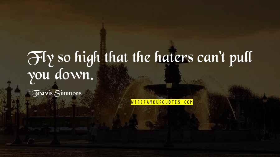 Fly High Inspirational Quotes By Travis Simmons: Fly so high that the haters can't pull