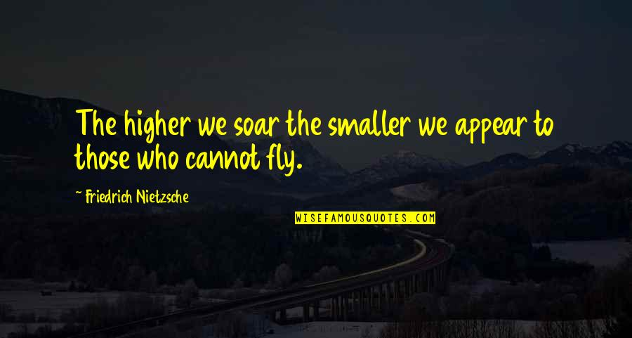 Fly Higher Quotes By Friedrich Nietzsche: The higher we soar the smaller we appear
