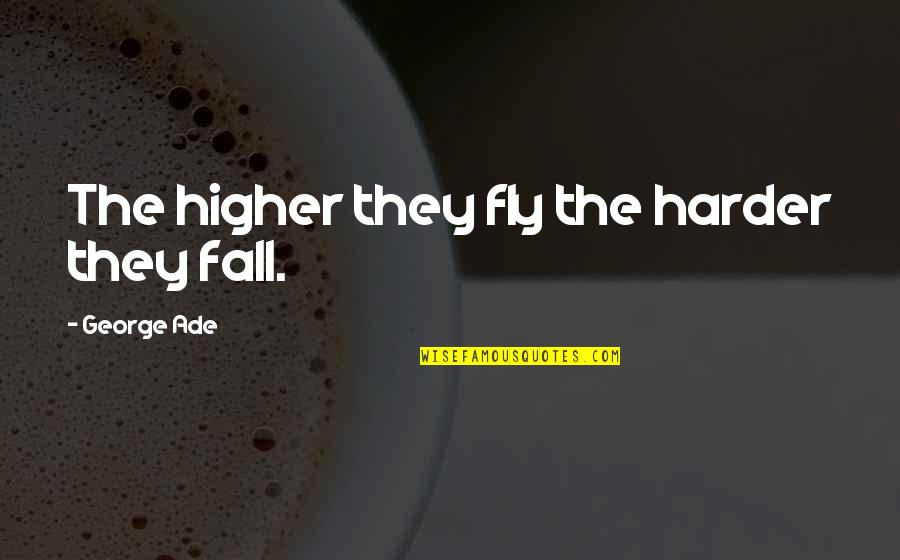 Fly Higher Quotes By George Ade: The higher they fly the harder they fall.
