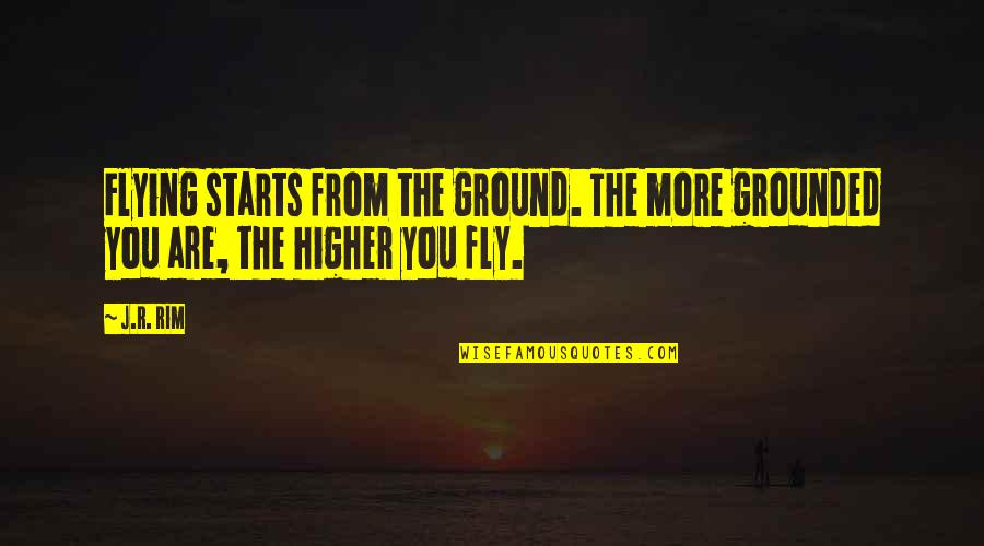 Fly Higher Quotes By J.R. Rim: Flying starts from the ground. The more grounded