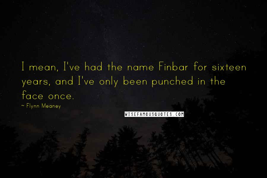 Flynn Meaney quotes: I mean, I've had the name Finbar for sixteen years, and I've only been punched in the face once.