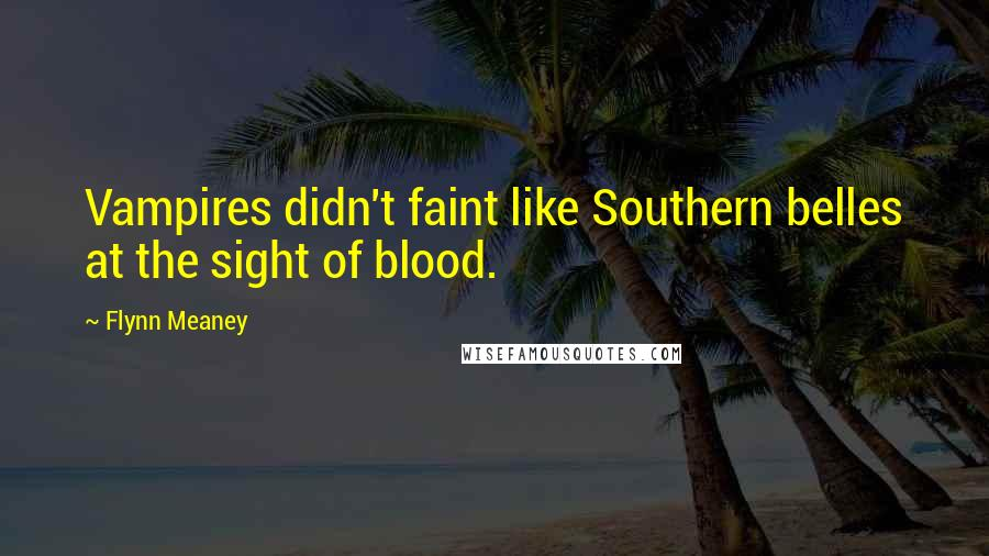Flynn Meaney quotes: Vampires didn't faint like Southern belles at the sight of blood.