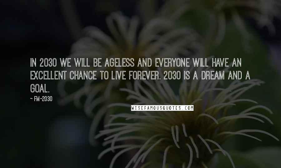 FM-2030 quotes: In 2030 we will be ageless and everyone will have an excellent chance to live forever. 2030 is a dream and a goal.