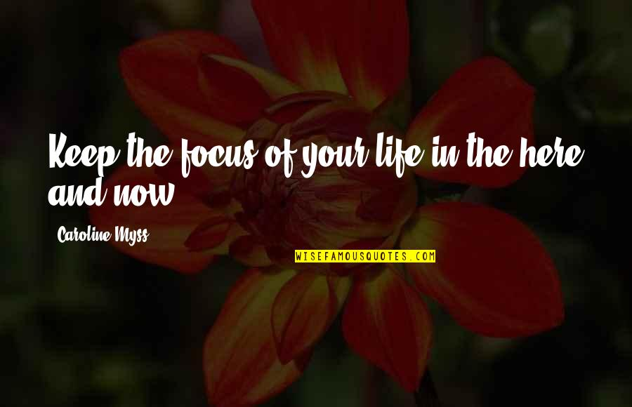 Focus On The Here And Now Quotes By Caroline Myss: Keep the focus of your life in the