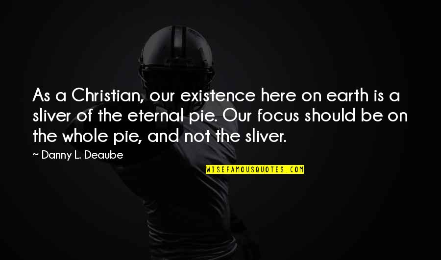 Focus On The Here And Now Quotes By Danny L. Deaube: As a Christian, our existence here on earth