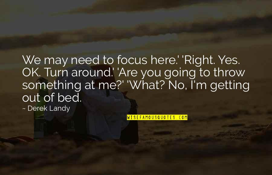 Focus On The Here And Now Quotes By Derek Landy: We may need to focus here.' 'Right. Yes.