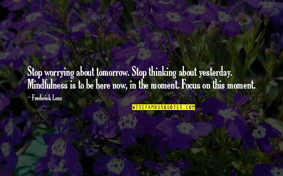 Focus On The Here And Now Quotes By Frederick Lenz: Stop worrying about tomorrow. Stop thinking about yesterday.