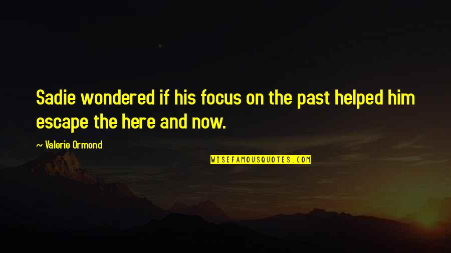 Focus On The Here And Now Quotes By Valerie Ormond: Sadie wondered if his focus on the past