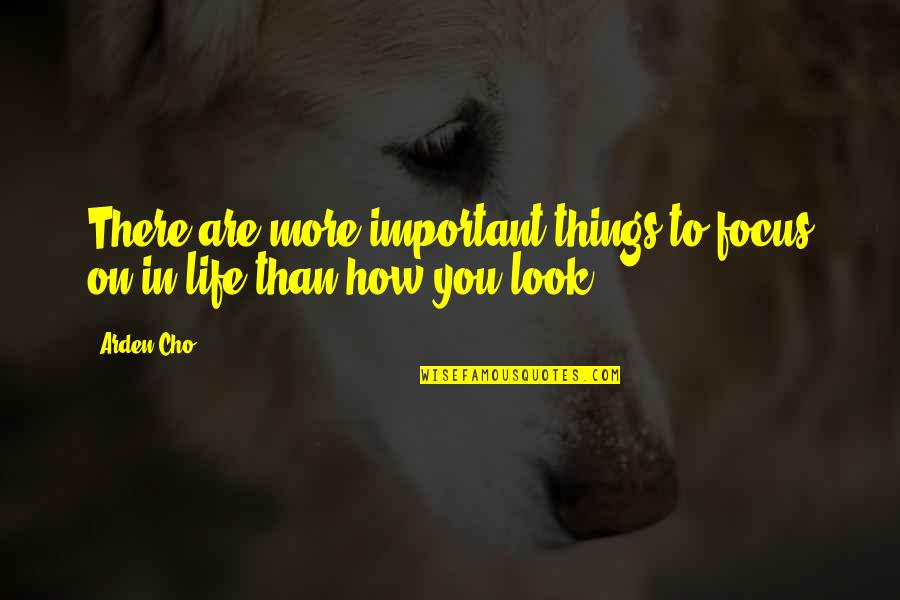 Focus On The Important Things Quotes By Arden Cho: There are more important things to focus on