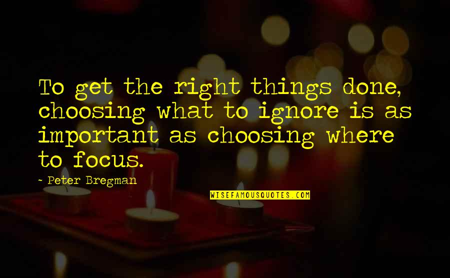Focus On The Important Things Quotes By Peter Bregman: To get the right things done, choosing what