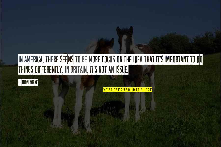Focus On The Important Things Quotes By Thom Yorke: In America, there seems to be more focus