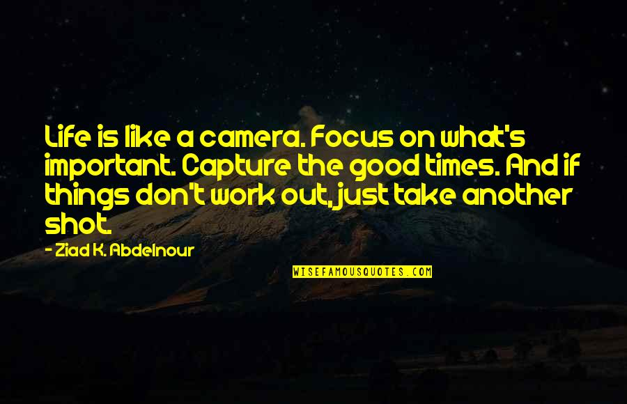 Focus On The Important Things Quotes By Ziad K. Abdelnour: Life is like a camera. Focus on what's