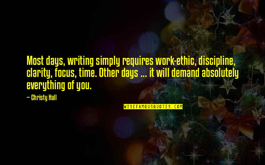 Focus On Work Quotes By Christy Hall: Most days, writing simply requires work-ethic, discipline, clarity,