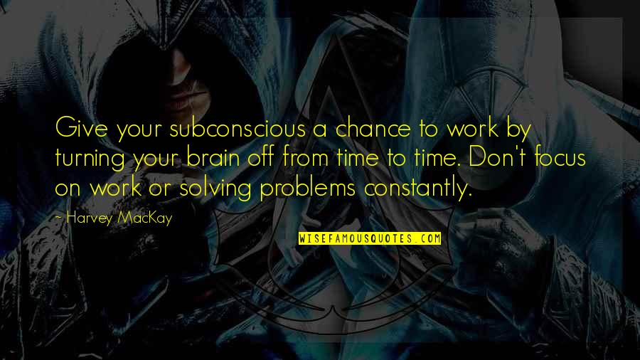 Focus On Work Quotes By Harvey MacKay: Give your subconscious a chance to work by