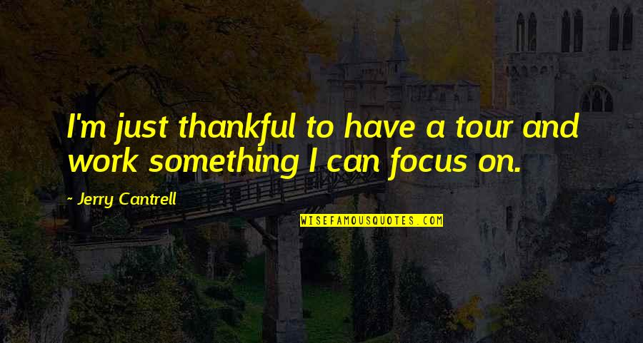 Focus On Work Quotes By Jerry Cantrell: I'm just thankful to have a tour and