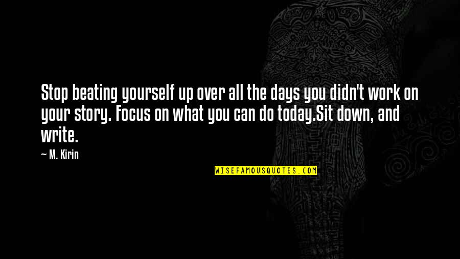 Focus On Work Quotes By M. Kirin: Stop beating yourself up over all the days