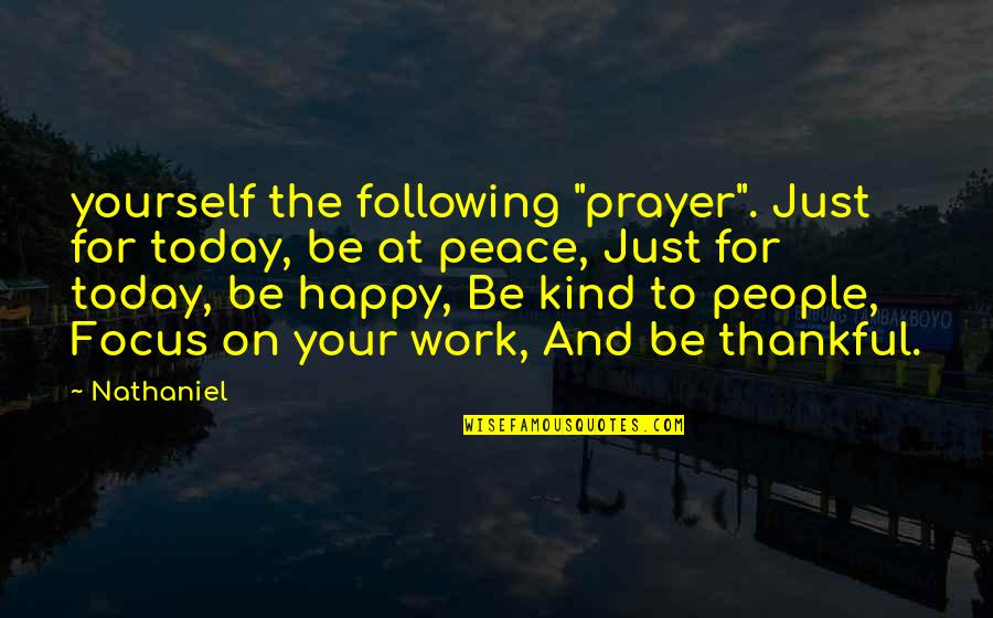 "Focus On Work Quotes By Nathaniel: yourself the following ""prayer"". Just for today, be"