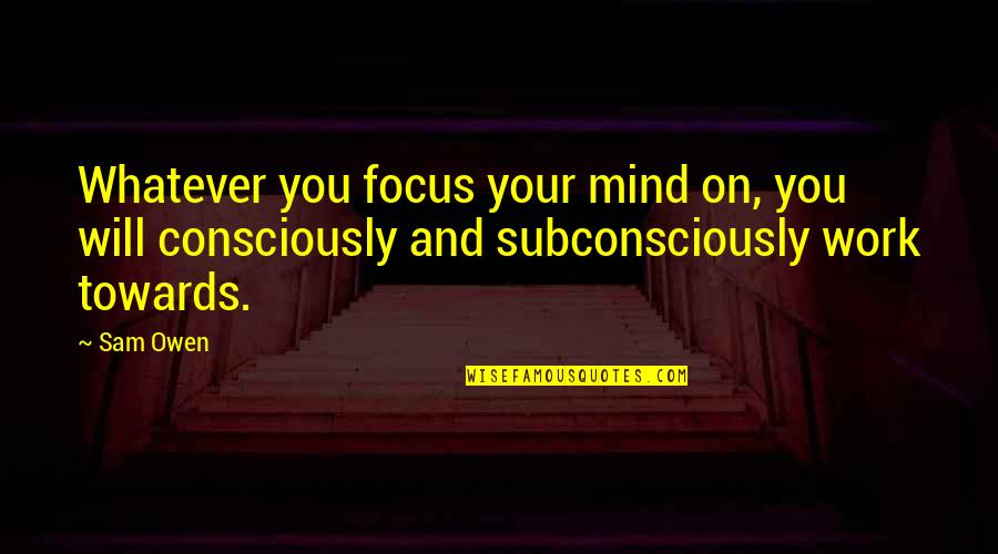 Focus On Work Quotes By Sam Owen: Whatever you focus your mind on, you will