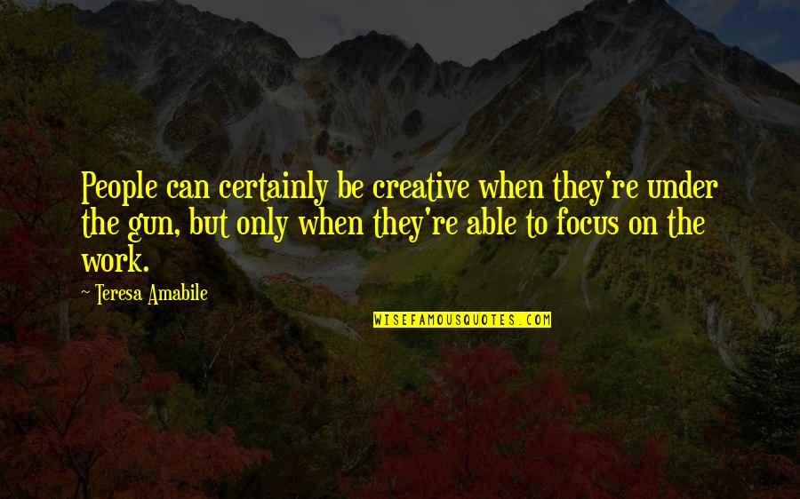 Focus On Work Quotes By Teresa Amabile: People can certainly be creative when they're under