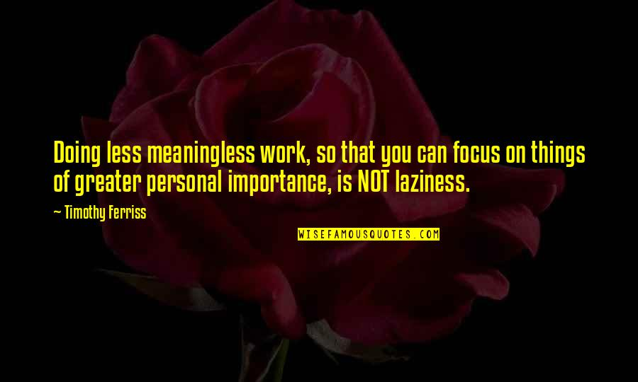 Focus On Work Quotes By Timothy Ferriss: Doing less meaningless work, so that you can