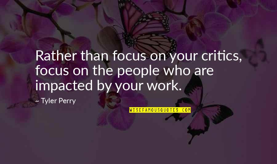 Focus On Work Quotes By Tyler Perry: Rather than focus on your critics, focus on