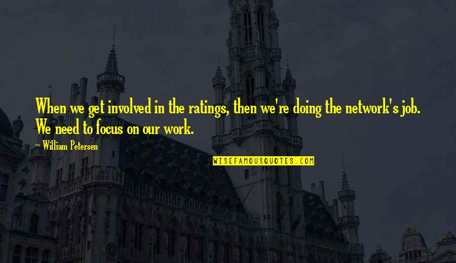Focus On Work Quotes By William Petersen: When we get involved in the ratings, then