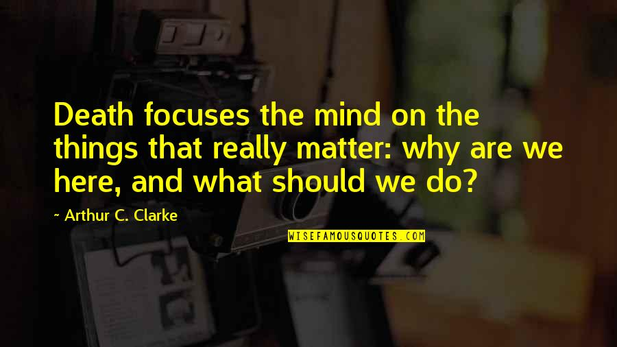 Focuses Quotes By Arthur C. Clarke: Death focuses the mind on the things that